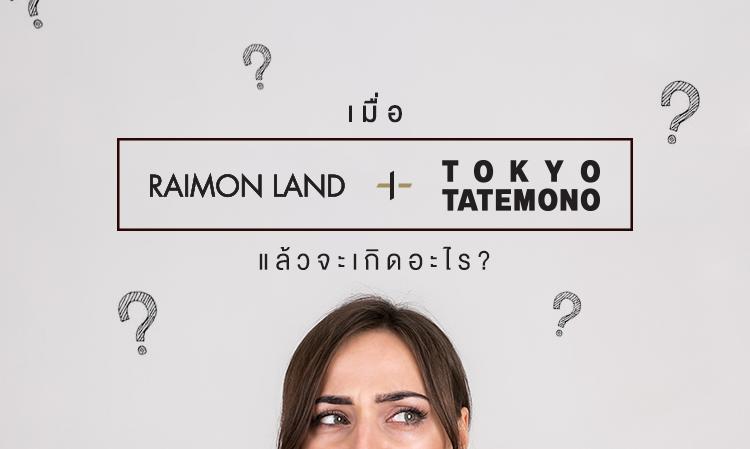 RAIMON LAND จับมือกับ TOKYO TATEMONO แล้วจะเกิดอะไร?