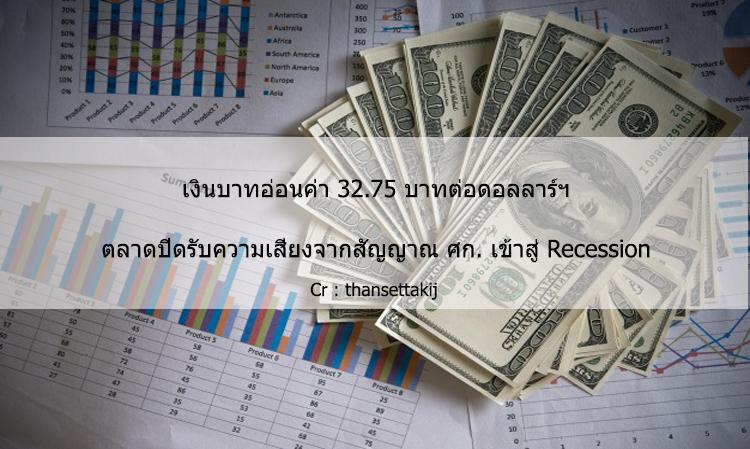 เงินบาทอ่อนค่า 32.75 บาทต่อดอลลาร์ฯ ตลาดปิดรับความเสี่ยงจากสัญญาณ ศก. เข้าสู่ Recession