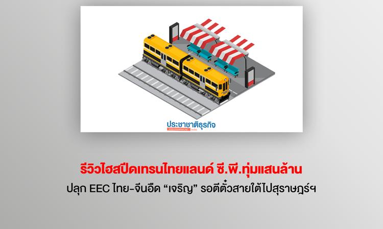 """รีวิวไฮสปีดเทรนไทยแลนด์ ซี.พี.ทุ่มแสนล้านปลุก EEC ไทย-จีนอืด """"เจริญ"""" รอตีตั๋วสายใต้ไปสุราษฎร์ฯ"""