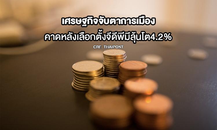 เศรษฐกิจจับตาการเมืองคาดหลังเลือกตั้งจีดีพีมีลุ้นโต4.2%