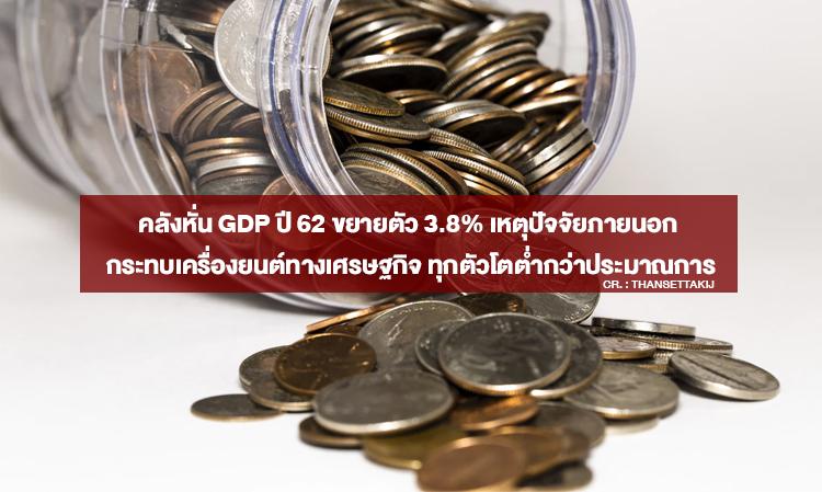 คลังหั่น GDP ปี 62 ขยายตัว 3.8% เหตุปัจจัยภายนอก กระทบเครื่องยนต์ทางเศรษฐกิจ ทุกตัวโตต่ำกว่าประมาณการ