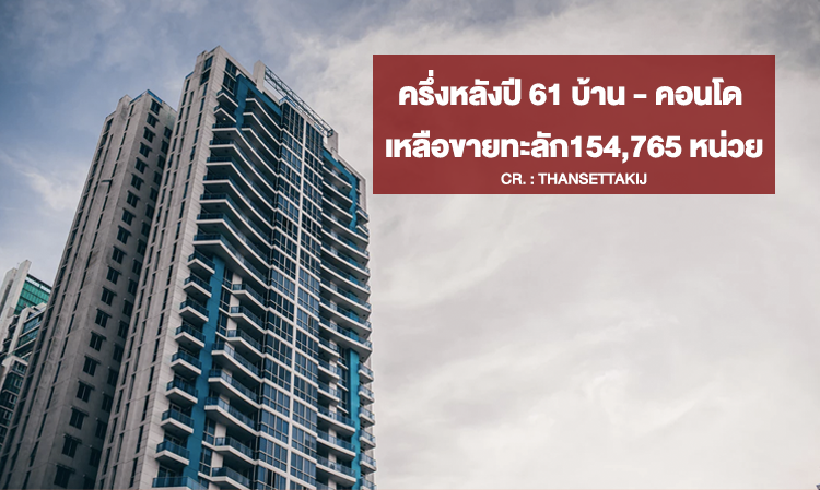 ครึ่งหลังปี 61 บ้าน-คอนโดเหลือขายทะลัก154,765 หน่วย