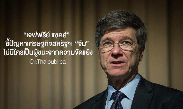 """""""เจฟฟรีย์ แซคส์"""" นักเศรษฐศาสตร์ระดับโลก ชี้ปัญหาเศรษฐกิจสหรัฐฯ อย่าโยนความผิดให้ """"จีน"""" – ไม่มีใครเป็นผู้ชนะจากความขัดแย้ง"""
