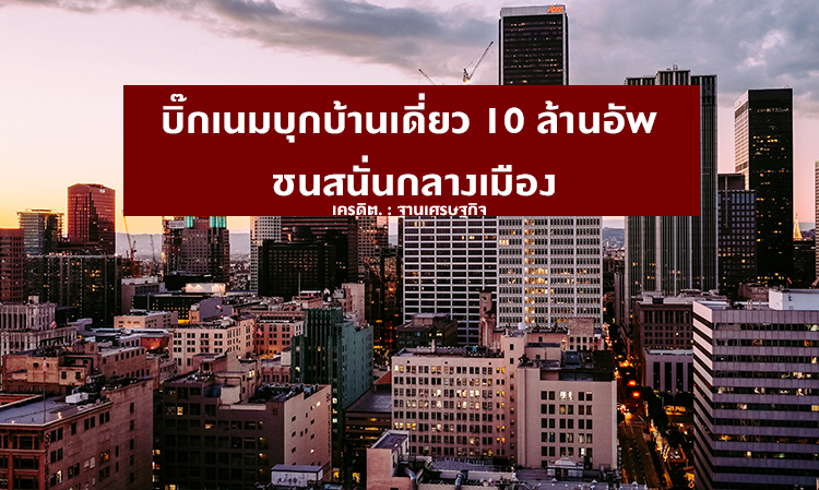 บิ๊กเนมบุกบ้านเดี่ยว 10 ล้านอัพ ชนสนั่นกลางเมือง