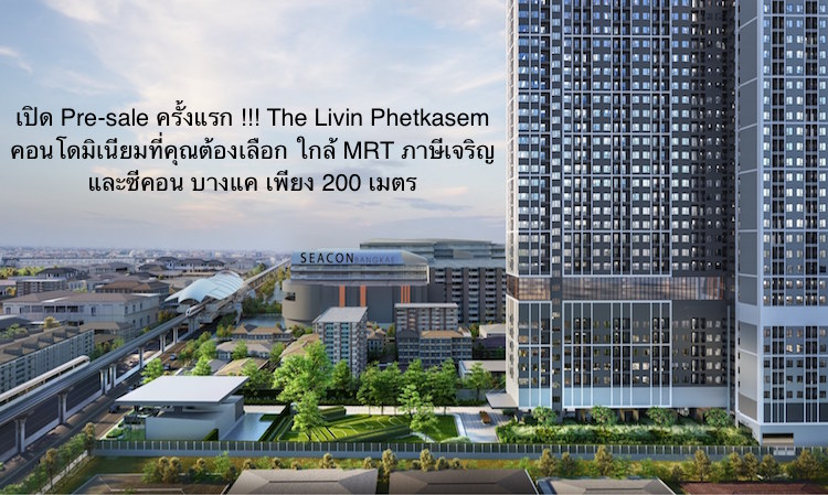 เปิด Pre-sale ครั้งแรก !!! The Livin Phetkasem คอนโดมิเนียมที่คุณต้องเลือก ใกล้ MRT ภาษีเจริญและซีคอน บางแค เพียง 200 เมตร