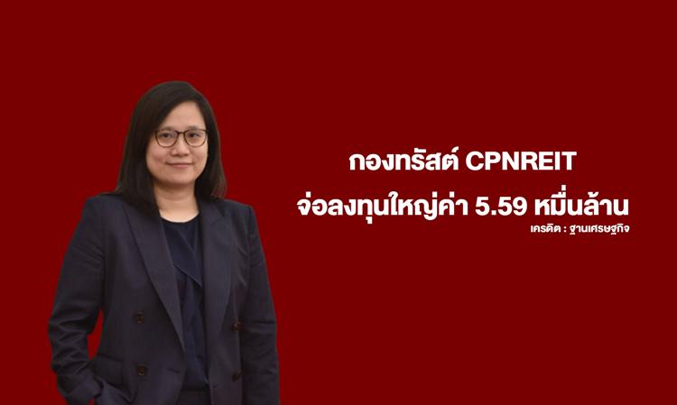 กองทรัสต์ CPNREIT จ่อลงทุนใหญ่ค่า 5.59 หมื่นล้าน