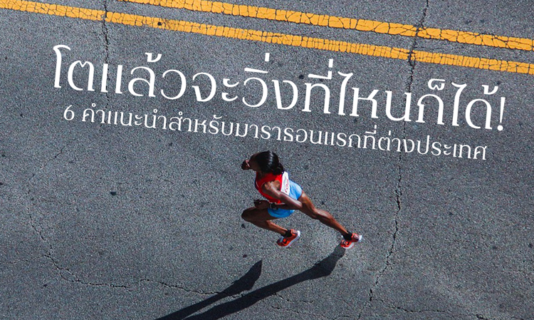โตแล้วจะวิ่งที่ไหนก็ได้! 6 คำแนะนำสำหรับมาราธอนแรกที่ต่างประเทศ