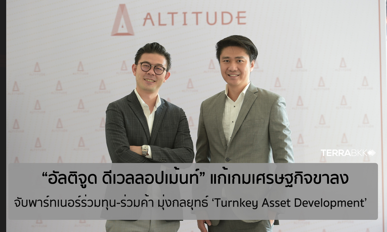 """""""อัลติจูด ดีเวลลอปเม้นท์"""" แก้เกมเศรษฐกิจขาลง จับพาร์ทเนอร์ร่วมทุน-ร่วมค้า มุ่งกลยุทธ์ 'Turnkey Asset Development'"""