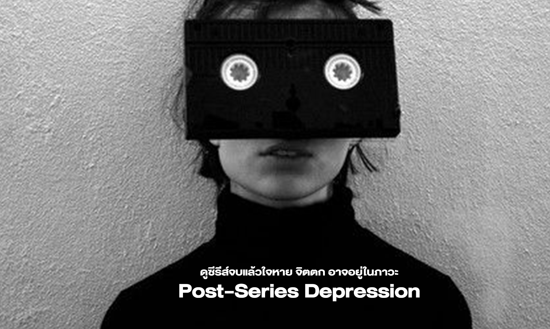 ดูซีรีส์จบแล้วใจหาย จิตตก อาจอยู่ในภาวะ Post-Series Depression