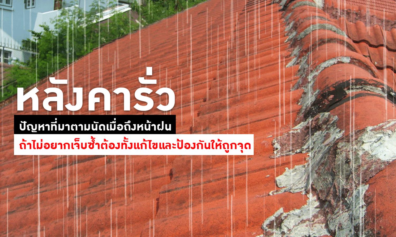 หลังคารั่ว ปัญหาที่มาตามนัดเมื่อถึงหน้าฝน ถ้าไม่อยากเจ็บซ้ำต้องทั้งแก้ไขและป้องกันให้ถูกจุด
