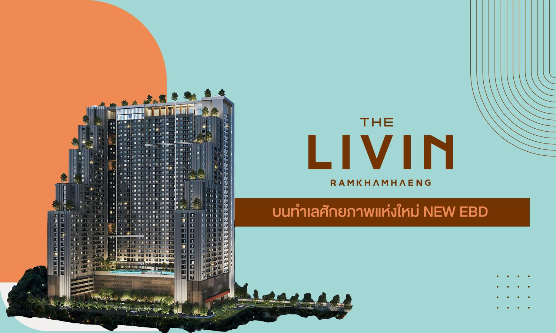The Livin Ramkhamhaeng บนทำเลศักยภาพแห่งใหม่ NEW EBD