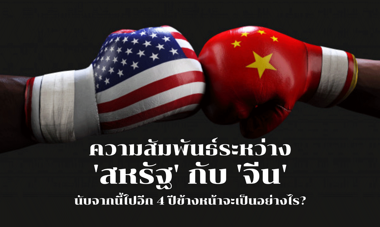 ความสัมพันธ์ระหว่าง 'สหรัฐ' กับ 'จีน' นับจากนี้ไปอีก 4 ปีข้างหน้าจะเป็นอย่างไร?
