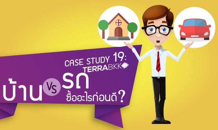 Case Study 19 : บ้าน VS รถ ซื้ออะไรก่อนดี?