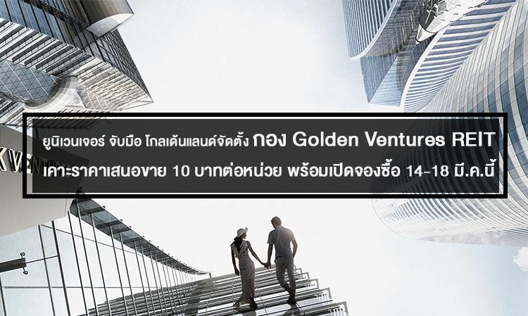 ยูนิเวนเจอร์ จับมือ โกลเด้นแลนด์จัดตั้งกอง Golden Ventures REIT เคาะราคาเสนอขาย 10 บาทต่อหน่วย พร้อมเปิดจองซื้อ 14-18 มี.ค.นี้