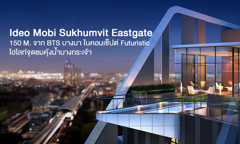 IDEO MOBI SUKHUMVIT EASTGATE คอนโดศักยภาพทำเล...รองรับการเติบโตในทุกด้านของธุรกิจ New East Business District (EBD)