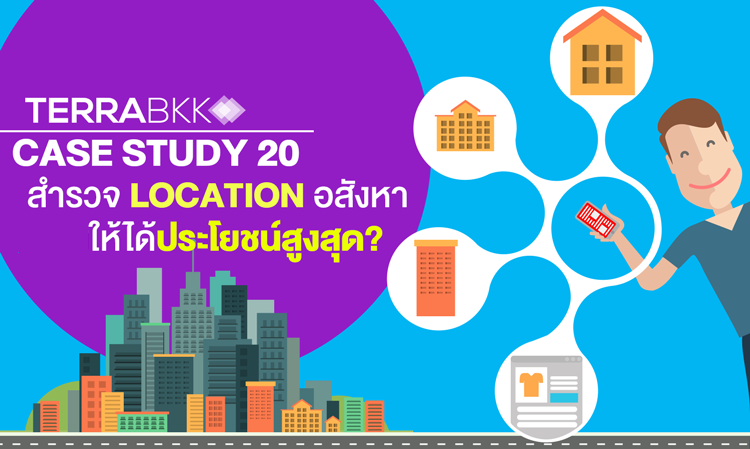 Case study 20 :  สำรวจ Location อสังหา ให้ได้ประโยชน์สูงสุด ?